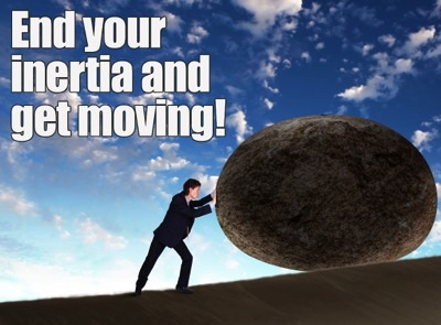 Don't stay stuck.  Overcome your inertia.