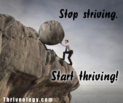 Stop striving.  Start thriving.