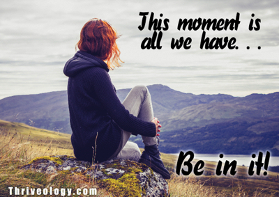 This moment is all we have.  Be in it.