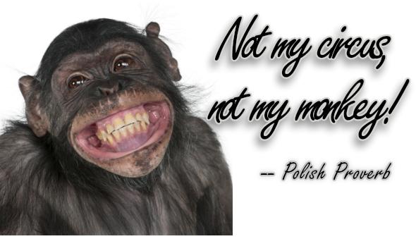 Not my circus, not my monkey.