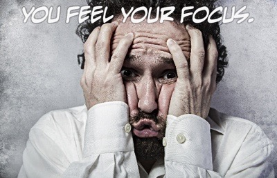 You feel your focus.