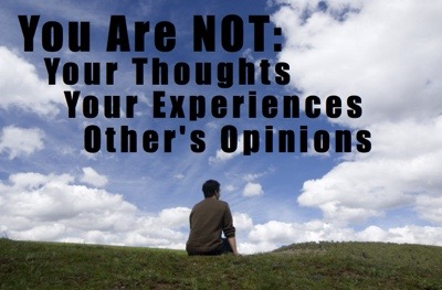 You are NOT your thoughts, your experiences, or other's opinions of you.