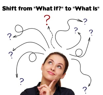 "Shift from ""What If?"" to ""What Is."""
