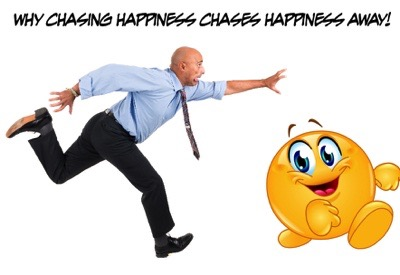 Chasing happiness chases happiness away.