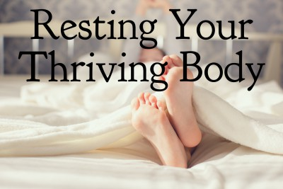 Resting your thriving body.  How to get the sleep you need to thrive.