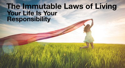 Your Life is YOUR Responsibility:  Immutable Law of Living