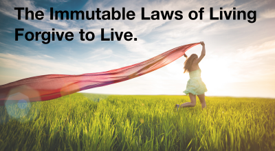 Forgive to live:  Immutable Law of Living.