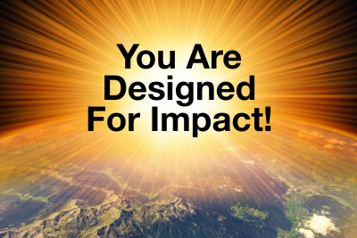We are designed for impact.  Immutable Law of Living.