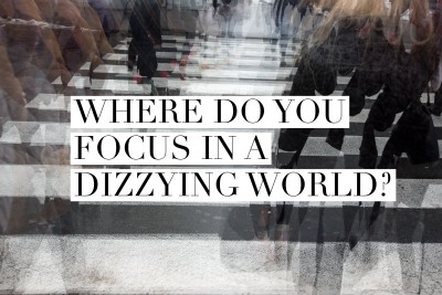 What's your focus point, your center point, in a dizzying world?