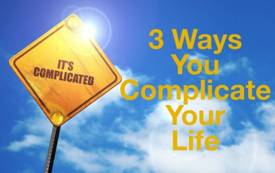 3 ways we complicate our life.