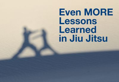 Even MORE lessons I have learned from my study of jiu jitsu.