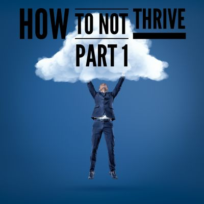 5 ways to guarantee that you don't thrive... and what to do instead.