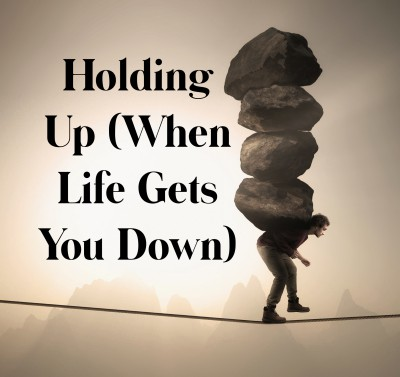 How to Hold Up When Life Gets You Down.