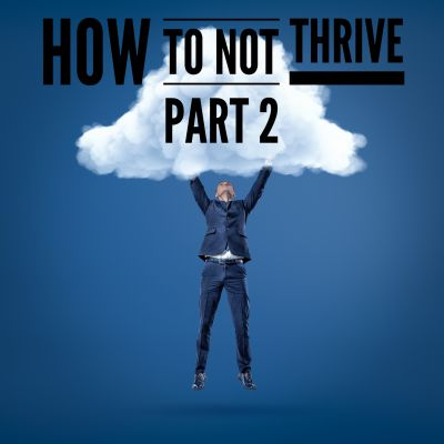 How to NOT thrive... and what to do instead.